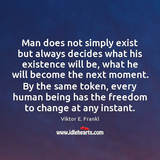 Man does not simply exist but always decides what his existence will Viktor E. Frankl Picture Quote