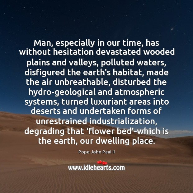 Man, especially in our time, has without hesitation devastated wooded plains and Pope John Paul II Picture Quote