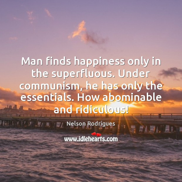 Image, Man finds happiness only in the superfluous. Under communism, he has only