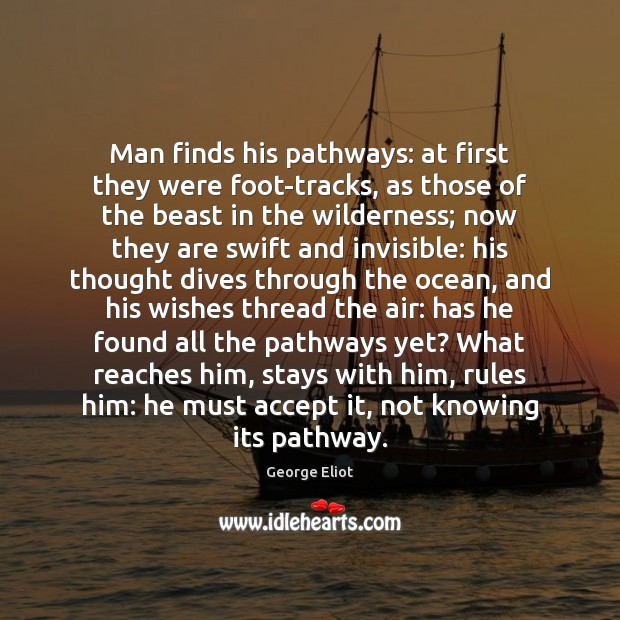 Man finds his pathways: at first they were foot-tracks, as those of George Eliot Picture Quote