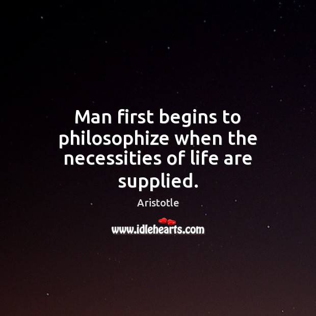 Image, Man first begins to philosophize when the necessities of life are supplied.