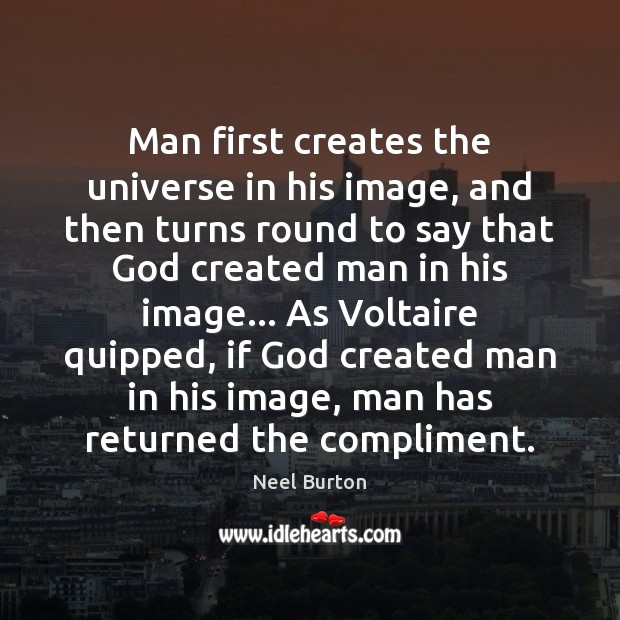 Man first creates the universe in his image, and then turns round Image