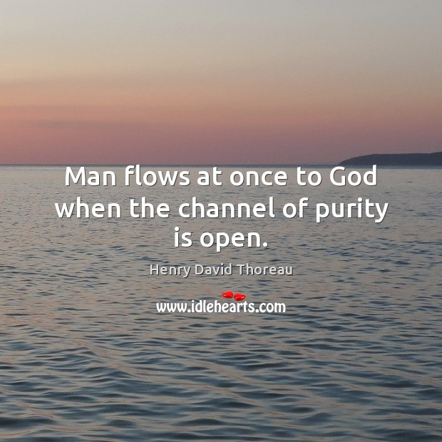Man flows at once to God when the channel of purity is open. Image