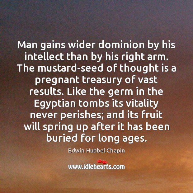 Man gains wider dominion by his intellect than by his right arm. Edwin Hubbel Chapin Picture Quote