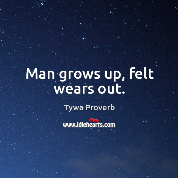 Man grows up, felt wears out. Tywa Proverbs Image