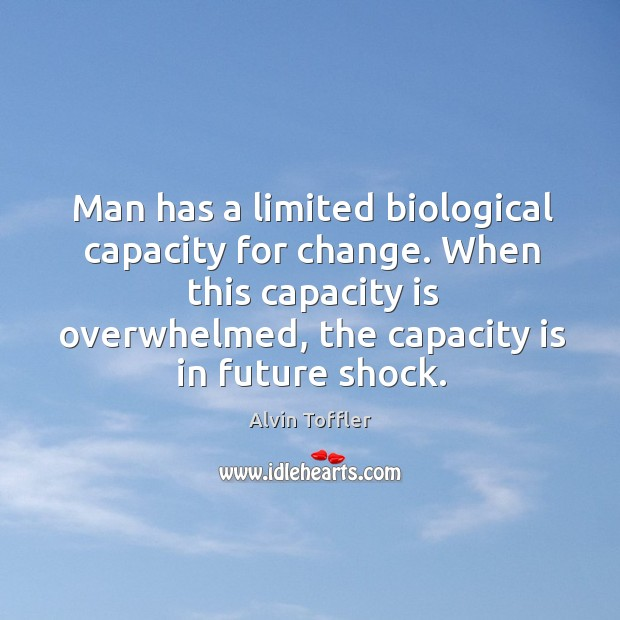Man has a limited biological capacity for change. When this capacity is overwhelmed Image