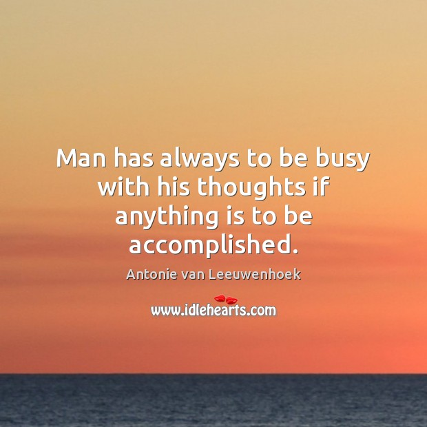 Image, Man has always to be busy with his thoughts if anything is to be accomplished.