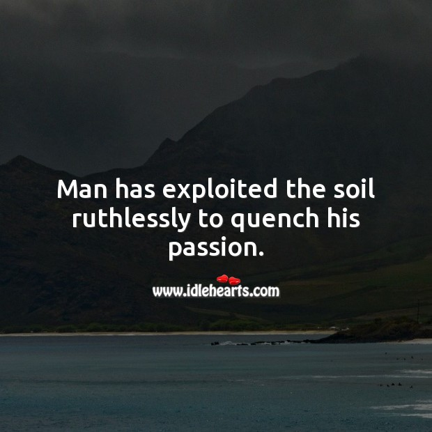 Man has exploited the soil Passion Quotes Image