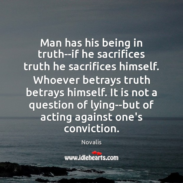Man has his being in truth–if he sacrifices truth he sacrifices himself. Novalis Picture Quote