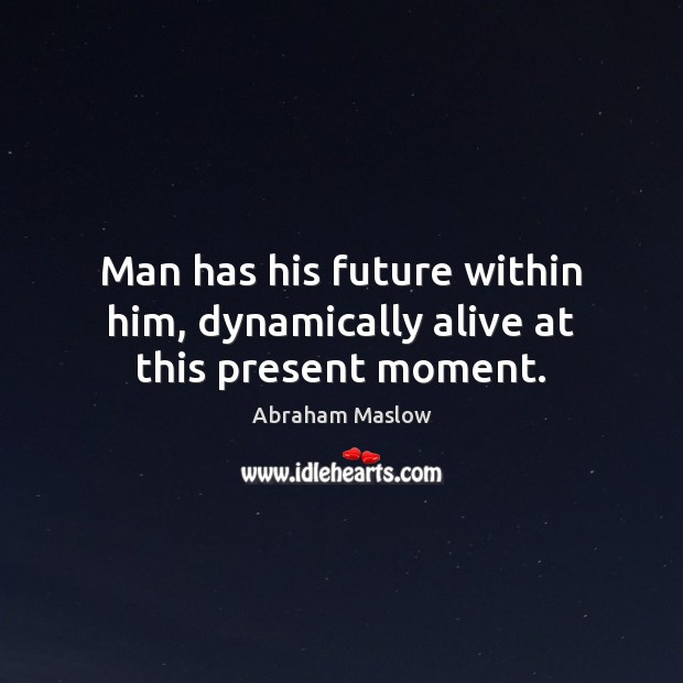 Image, Man has his future within him, dynamically alive at this present moment.