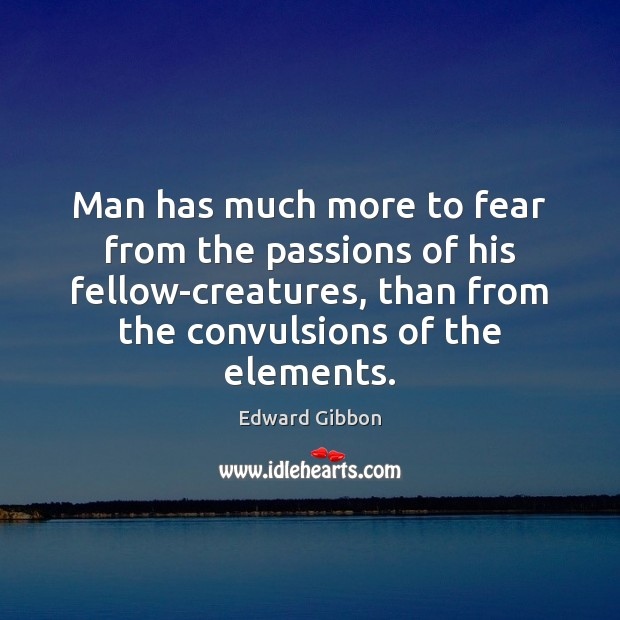 Man has much more to fear from the passions of his fellow-creatures, Edward Gibbon Picture Quote
