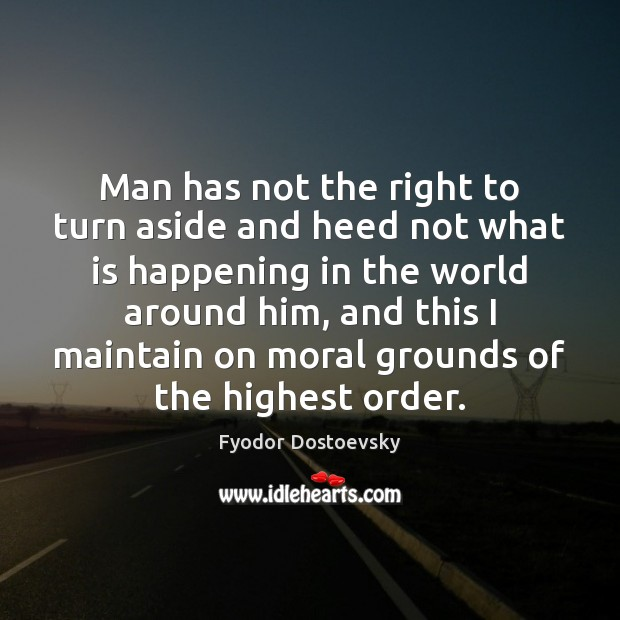 Man has not the right to turn aside and heed not what Fyodor Dostoevsky Picture Quote