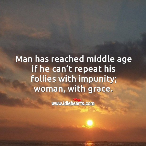 Man has reached middle age if he can't repeat his follies with impunity; woman, with grace. Image