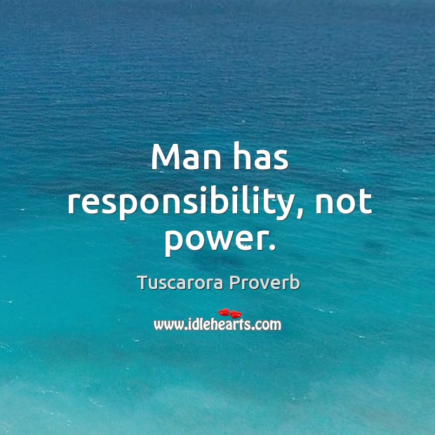 Image, Man has responsibility, not power.