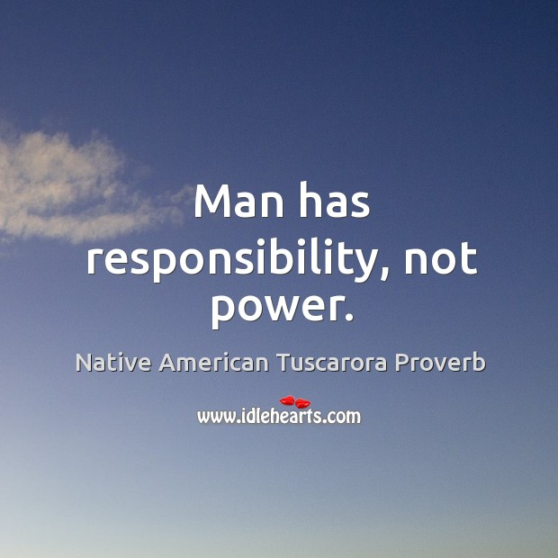 Image, Man has responsiblity, not power.