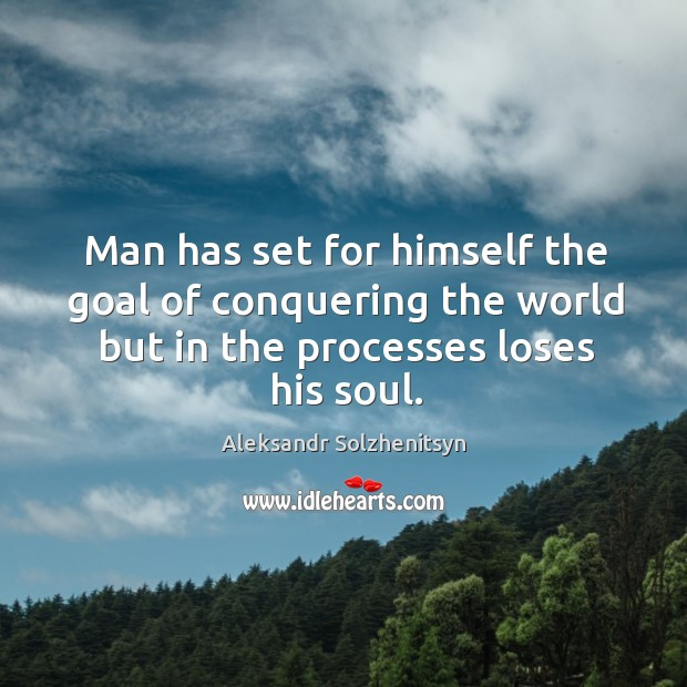 Man has set for himself the goal of conquering the world but in the processes loses his soul. Image