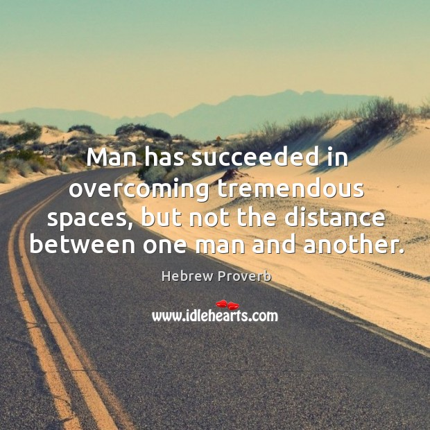 Man has succeeded in overcoming tremendous spaces, but not the distance between one man and another. Hebrew Proverbs Image