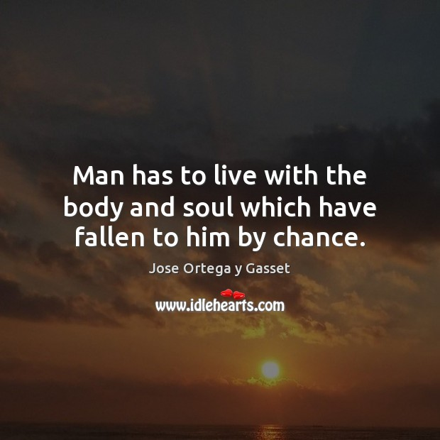 Man has to live with the body and soul which have fallen to him by chance. Jose Ortega y Gasset Picture Quote