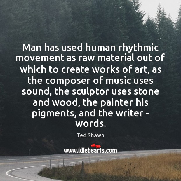 Man has used human rhythmic movement as raw material out of which Ted Shawn Picture Quote