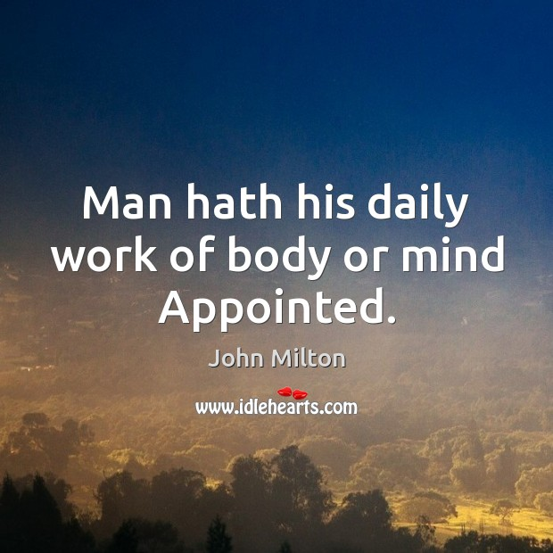 Man hath his daily work of body or mind Appointed. John Milton Picture Quote