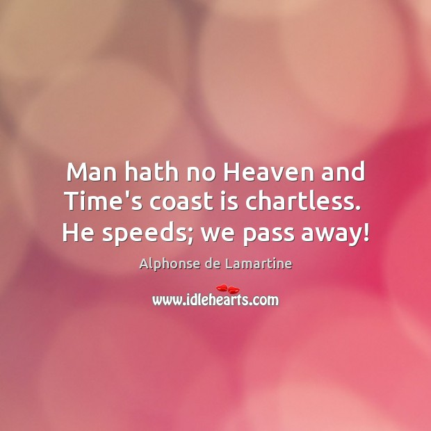 Man hath no Heaven and Time's coast is chartless.  He speeds; we pass away! Alphonse de Lamartine Picture Quote