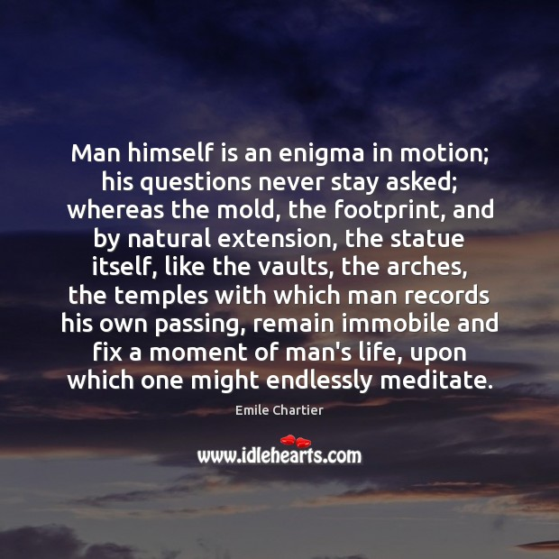 Image, Man himself is an enigma in motion; his questions never stay asked;