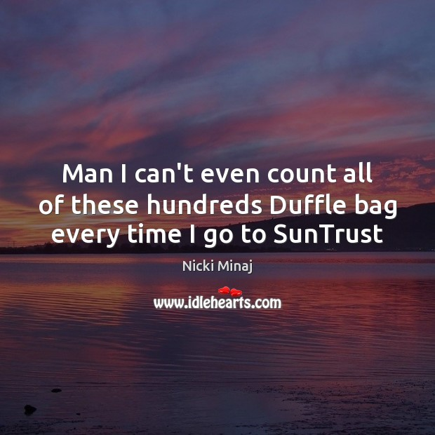 Man I can't even count all of these hundreds Duffle bag every time I go to SunTrust Image