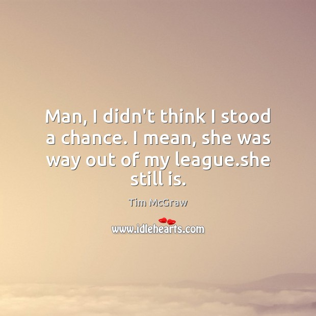 Man, I didn't think I stood a chance. I mean, she was way out of my league.she still is. Tim McGraw Picture Quote