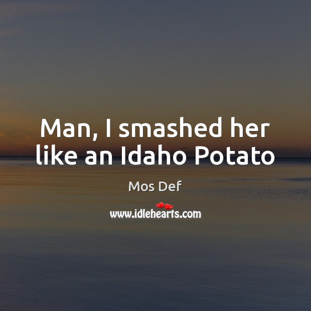 Man, I smashed her like an Idaho Potato Mos Def Picture Quote