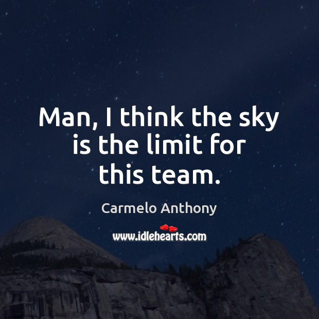 Man, I think the sky is the limit for this team. Carmelo Anthony Picture Quote