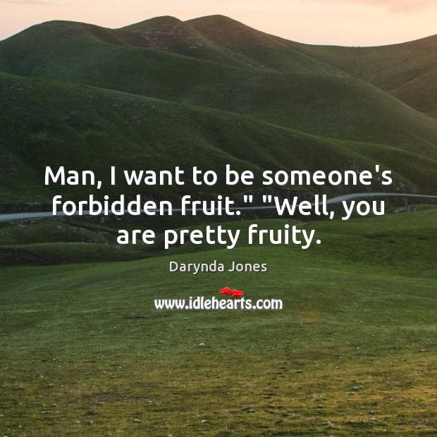 """Man, I want to be someone's forbidden fruit."""" """"Well, you are pretty fruity. Darynda Jones Picture Quote"""
