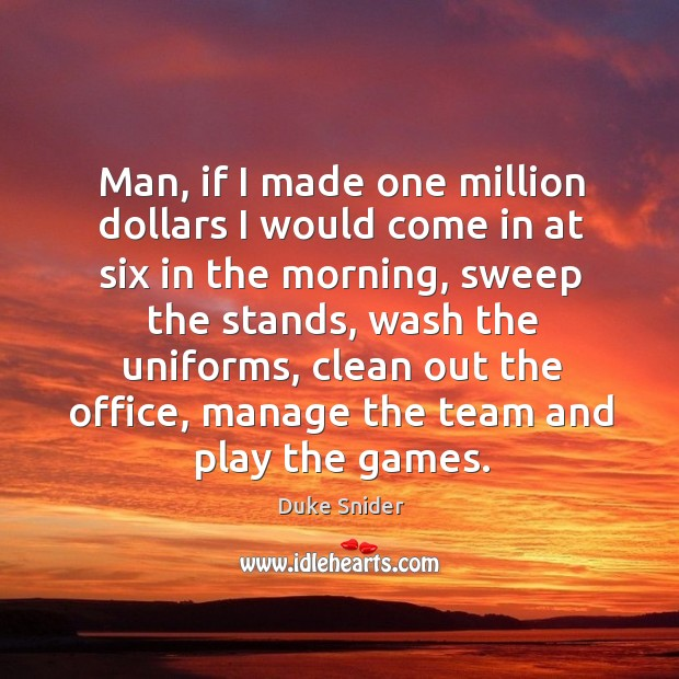 Man, if I made one million dollars I would come in at six in the morning, sweep the stands Duke Snider Picture Quote