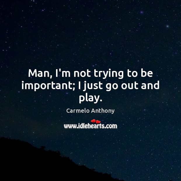 Man, I'm not trying to be important; I just go out and play. Carmelo Anthony Picture Quote
