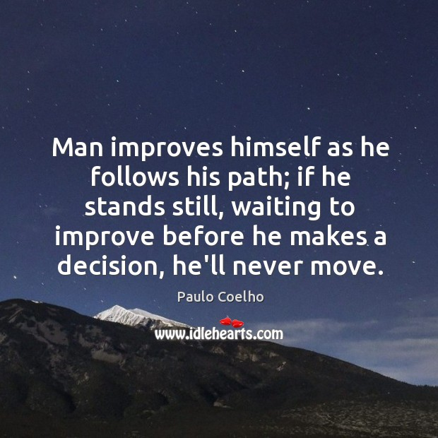Image, Man improves himself as he follows his path; if he stands still,