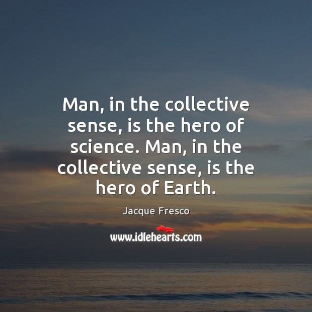 Man, in the collective sense, is the hero of science. Man, in Jacque Fresco Picture Quote