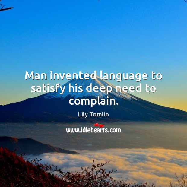 Man invented language to satisfy his deep need to complain. Complain Quotes Image