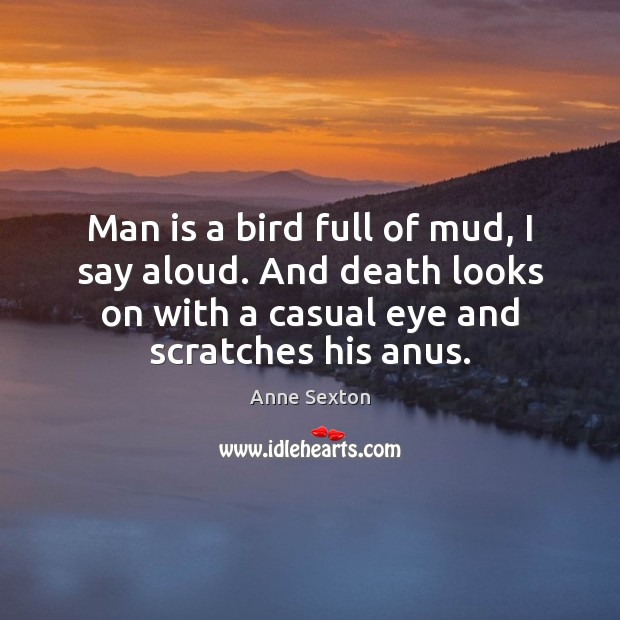 Image, Man is a bird full of mud, I say aloud. And death