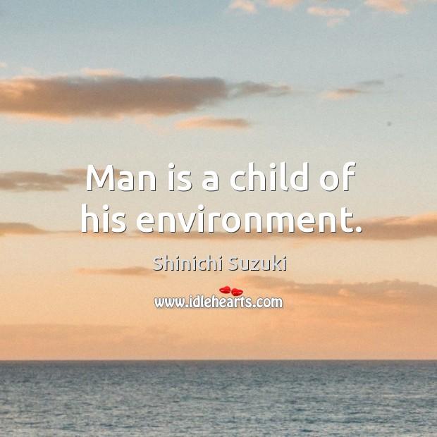 Man is a child of his environment. Shinichi Suzuki Picture Quote