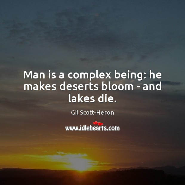 Man is a complex being: he makes deserts bloom – and lakes die. Gil Scott-Heron Picture Quote