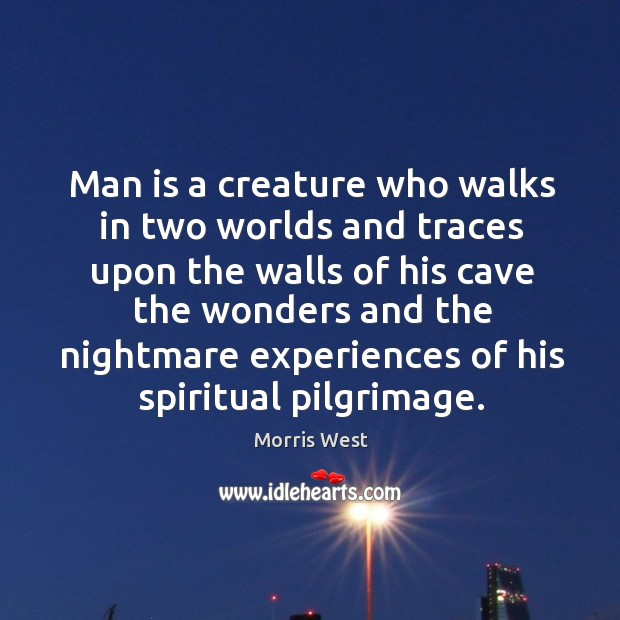 Man is a creature who walks in two worlds and traces upon the walls of his cave the wonders Morris West Picture Quote