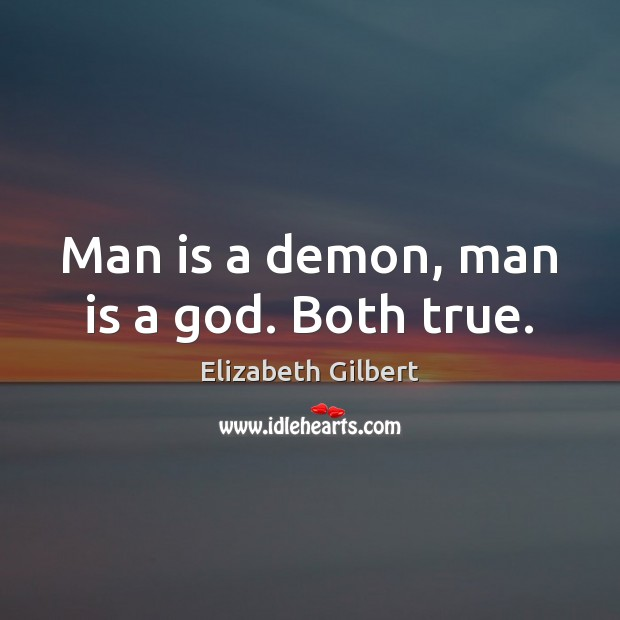 Man is a demon, man is a God. Both true. Elizabeth Gilbert Picture Quote