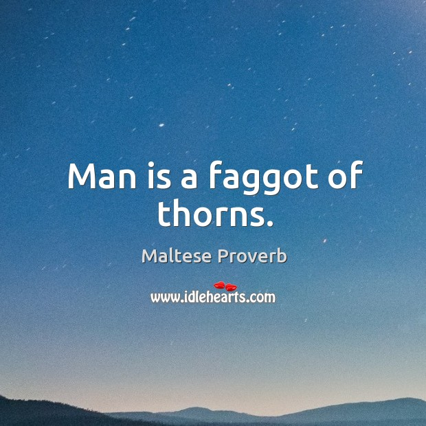 Man is a faggot of thorns. Maltese Proverbs Image