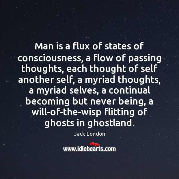 Man is a flux of states of consciousness, a flow of passing Jack London Picture Quote