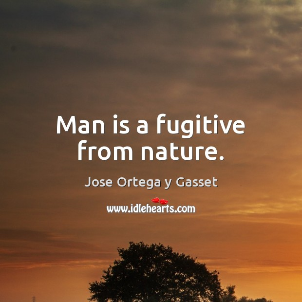 Man is a fugitive from nature. Jose Ortega y Gasset Picture Quote