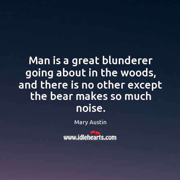 Man is a great blunderer going about in the woods, and there is no other except the bear makes so much noise. Image