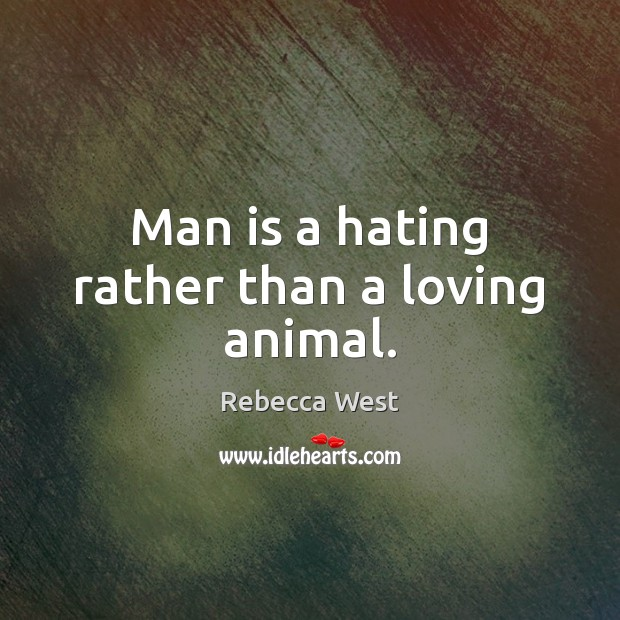 Man is a hating rather than a loving animal. Rebecca West Picture Quote