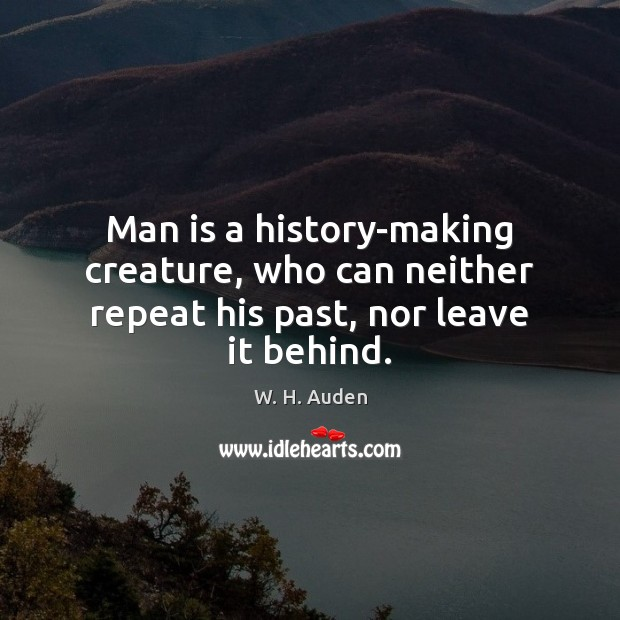 Man is a history-making creature, who can neither repeat his past, nor leave it behind. W. H. Auden Picture Quote