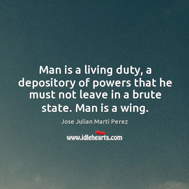 Man is a living duty, a depository of powers that he must not leave in a brute state. Man is a wing. Jose Julian Marti Perez Picture Quote