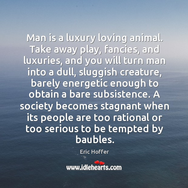Man is a luxury loving animal. Take away play, fancies, and luxuries, Image