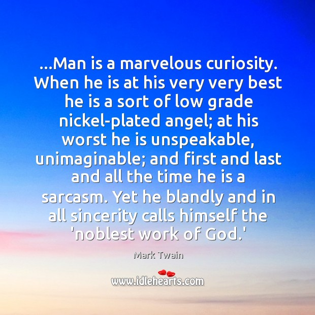 …Man is a marvelous curiosity. When he is at his very very Image